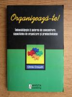 Anticariat: Chris Crouch - Organizeaza-te. Imbunatateste-ti puterea de concentrate, capacitatea de organizare si productivitatea