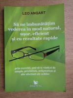 Anticariat: Leo Angart - Sa ne imbunatatim vederea in mod natural, usor, eficient si cu rezultate rapide