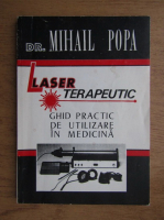 Mihail P. Popa - Laser terapeutic, ghid practic de utilizare in medicina