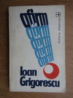 Ioan Grigorescu - Afirm!