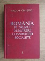Nicolae Ceausescu - Romania pe drumul desavarsirii constructiei socialiste (volumul 3)