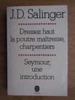 Anticariat: J. D. Salinger - Dressez haut la poutre maitresse, charpentiers. Seymour, une introduction