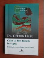Anticariat: Gerard Leleu - Cum sa fim fericiti in cuplu. Intimitate, senzualitate, sexualitate