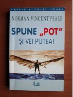 Norman Vincent Peale - Spune pot si vei putea!