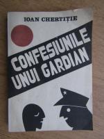 Anticariat: Ioan Chertitie - Confesiunile unui gardian