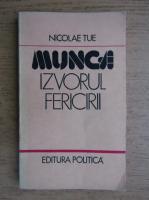 Anticariat: Nicolae Tue - Munca, izvorul fericirii