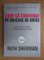 Anticariat: Ruth Sherman - Cum sa convingi pe oricine de orice