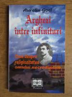 Anticariat: Aureliu Goci - Arghezi intre infinituri. Eseu despre religiozitate, omul necredincios