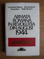 Anticariat: Constantin Olteanu, Ilie Ceausescu - Armata romana in revolutia din august 1944