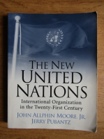 John Allphin Moore - The new United Nations. International Organization in the Twenty-First Century