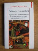 Gabriel Andreescu - Existenta prin cultura. Represiune, colaborationism si rezistenta intelectuala sub regimul comunist