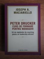 Anticariat: Joseph A. Maciariello - Peter Drucker. Curs de formare pentru manageri