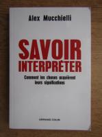 Alex Mucchielli - Savoir interpreter. Comment les choses acquierent leur signification
