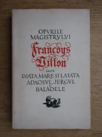 Anticariat: Opurile magistrului Francoys Villon adica diata mare si lasata adaosul jergul si baladele