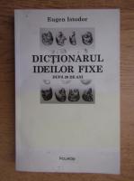 Anticariat: Eugen Istodor - Dictionarul ideilor fixe, dupa 20 de ani
