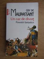 Anticariat: Guy de Maupassant - Un caz de divort. Povestiri fantastice