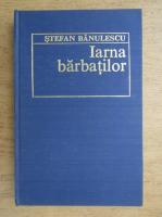 Anticariat: Stefan Banulescu - Iarna barbatilor