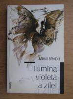 Anticariat: Mihai Bradu - Lumina violeta a zilei