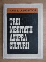 Anticariat: Pavel Apostol - Trei meditatii asupra culturii