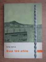 Anticariat: Petru Vintila - Orase fara arhive