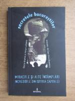 Secretele bucurestilor. Miracole si alte intamplari incredibile din istoria capitalei (volumul XVI)
