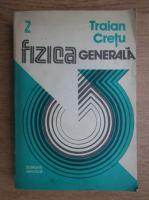Anticariat: Traian Cretu - Fizica generala (volumul 2)