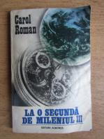 Anticariat: Carol Roman - La o secunda de Mileniul III
