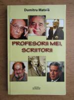 Dumitru Matala - Profesorii mei, scriitorii