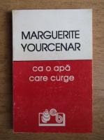 Marguerite Yourcenar - Ca o apa care curge
