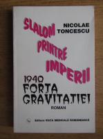 Anticariat: Nicolae Toncescu - Slalom printre imperii. 1940 forta gravitatiei