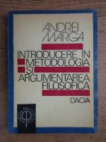 Andrei Marga - Introducere in metodologia si argumentarea filosofica