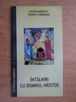 Arhimandrit Teofil Paraian - Intalniri cu Domnul Hristos
