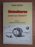Anticariat: Eugen Zainea - Globalizarea. Sansa sau blestem, volumul 1. Conditionarile cresterii economice