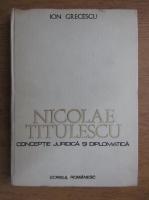 Anticariat: Ion Grecescu - Nicolae Titulescu. Conceptie juridica si diplomatica