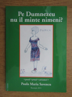 Paula Maria Savencu - Pe Dumnezeu nu il minte nimeni?