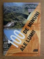 100 de minuni ale lumii. Cele mai mari comori ale civilizatiei si ale naturii de pe cele cinci continente