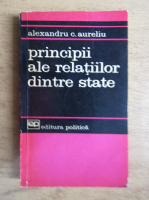 Anticariat: Alexandru C. Aureliu - Principii ale relatiilor dintre state