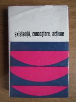 Cornel Popa - Existenta, cunoastere, actiune. Dialog si confruntari in filozofia contemporana