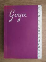 Lion Feuchtwanger - Goya sau drumul spinos al cunoasterii