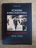 Anticariat: Petre Otu - Romania in Primul Razboi Mondial. Neutralitatea 1914-1916