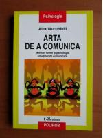 Anticariat: Alex Mucchielli - Arta de a comunica (metode , forme si psihologia situatiilor de comunicare)