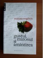 Anticariat: Anamaria Smigelschi - Gustul, mirosul si amintirea