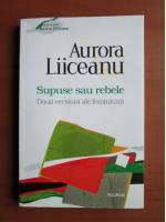 Anticariat: Aurora Liiceanu - Supuse sau rebele. Doua versiuni ale feminitatii