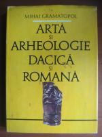 Mihai Gramatopol - Arta si arheologie dacica si romana