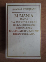 Anticariat: Nicolae Ceausescu - Rumania. Hacia la construccion de la sociedad socialista multilateralmente desarrollada (volumul 18)