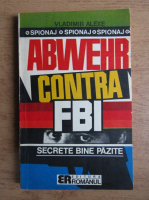 Vladimir Alexe - Abwehr contra F.B.I. Secrete bine pazite