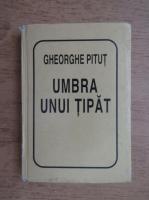 Gheorghe Pitut - Umbra unui tipat