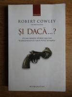 Anticariat: Robert Cowley - Si daca...? Cei mai faimosi istorici militari isi imagineaza ce s-ar fi putut intampla