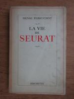 Henri Perruchot - La vie de seurat