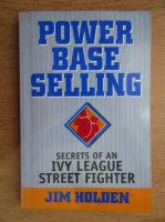 Anticariat: Jim Holden - Power base selling. Secrets of an Ivy League street fighter